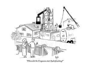 """When did the Fergusons start hydrofracking?"" - New Yorker Cartoon by Bob Eckstein"