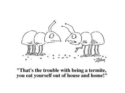 """That's the trouble with being a termite, you eat yourself out of house an?"" - Cartoon"