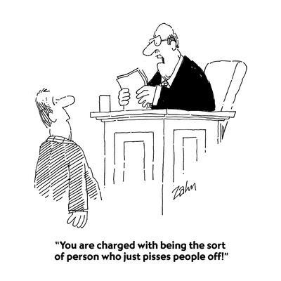 """You are charged with being the sort of person who just pisses people off!"" - Cartoon"
