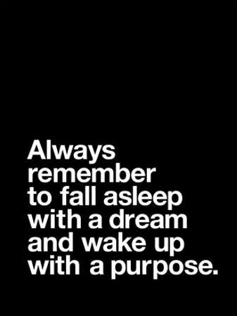 Always Remember to Fall Asleep with a Dream and Wake Up With a Purpose by Brett Wilson