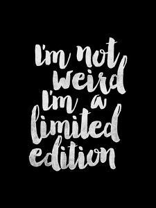 Im Not Weird Im a Limited Edition BLK by Brett Wilson