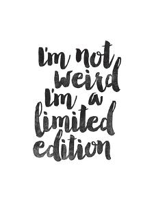 Im Not Weird Im a Limited Edition by Brett Wilson