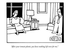 """""""After your tomato plants, you have nothing left over for me."""" - New Yorker Cartoon by Bruce Eric Kaplan"""