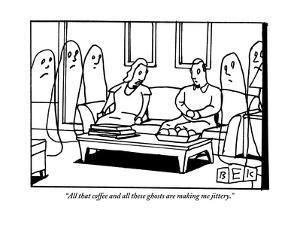 """All that coffee and all these ghosts are making me jittery."" - New Yorker Cartoon by Bruce Eric Kaplan"