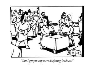 """Can I get you any more deafening loudness?"" - New Yorker Cartoon by Bruce Eric Kaplan"
