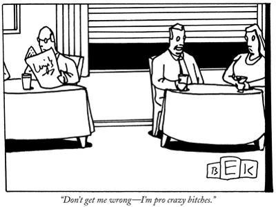 """""""Don't get me wrong—I'm pro crazy bitches."""" - New Yorker Cartoon by Bruce Eric Kaplan"""