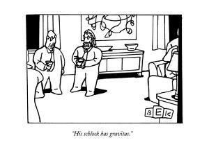 """His schlock has gravitas."" - New Yorker Cartoon by Bruce Eric Kaplan"