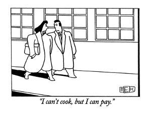"""I can't cook, but I can pay."" - New Yorker Cartoon by Bruce Eric Kaplan"