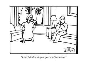 """I can't deal with your fear and paranoia."" - New Yorker Cartoon by Bruce Eric Kaplan"