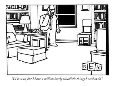 """I'd love to, but I have a million lonely ritualistic things I need to do.…"" - New Yorker Cartoon by Bruce Eric Kaplan"