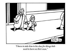 """I have to take him to his class for things kids used to learn on their own."" - New Yorker Cartoon by Bruce Eric Kaplan"