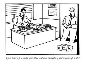 """I just have a few minor fixes that will ruin everything you've come up wi?"" - New Yorker Cartoon by Bruce Eric Kaplan"