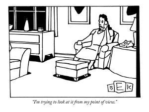 """I'm trying to look at it from my point of view."" - New Yorker Cartoon by Bruce Eric Kaplan"