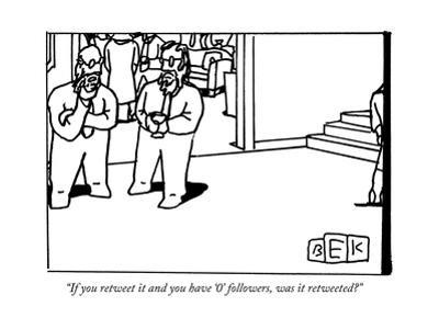 """""""If you retweet it and you have '0' followers, was it retweeted?"""" - New Yorker Cartoon by Bruce Eric Kaplan"""