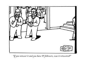 """If you retweet it and you have '0' followers, was it retweeted?"" - New Yorker Cartoon by Bruce Eric Kaplan"