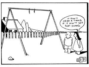 It don't mean a thing if it ain't got that swing.' - New Yorker Cartoon by Bruce Eric Kaplan
