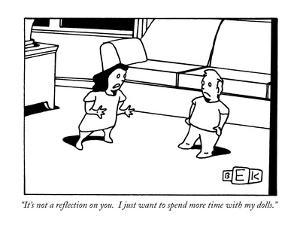 """""""It's not a reflection on you.  I just want to spend more time with my dol?"""" - New Yorker Cartoon by Bruce Eric Kaplan"""