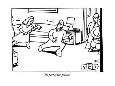 """""""It's part of our process."""" - New Yorker Cartoon by Bruce Eric Kaplan"""