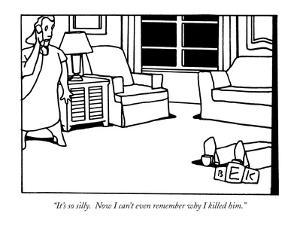 """It's so silly.  Now I can't even remember why I killed him."" - New Yorker Cartoon by Bruce Eric Kaplan"