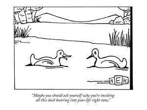 """Maybe you should ask yourself why you're inviting all this duck hunting i?"" - New Yorker Cartoon by Bruce Eric Kaplan"