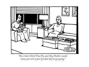 """No, I don't think Tina Fey and Amy Poehler would want you to be a part of..."" - New Yorker Cartoon by Bruce Eric Kaplan"
