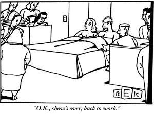 """O.K., show's over, back to work."" - New Yorker Cartoon by Bruce Eric Kaplan"