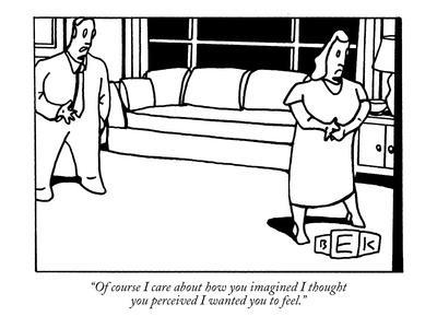 """Of course I care about how you imagined I thought you perceived I wanted ?"" - New Yorker Cartoon"