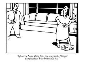 """Of course I care about how you imagined I thought you perceived I wanted ?"" - New Yorker Cartoon by Bruce Eric Kaplan"