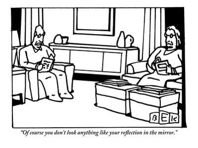 """""""Of course you don't look anything like your reflection in the mirror."""" - New Yorker Cartoon by Bruce Eric Kaplan"""