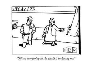 """Officer, everything in the world is bothering me."" - New Yorker Cartoon by Bruce Eric Kaplan"