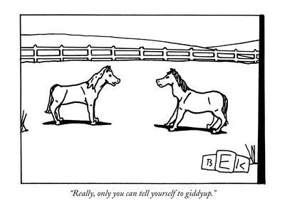 """Really, only you can tell yourself to giddyup."" - New Yorker Cartoon"