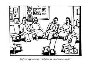 """Refresh my memory?why do we meet once a week?"" - New Yorker Cartoon by Bruce Eric Kaplan"