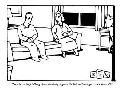 """""""Should we keep talking about it calmly or go on the Internet and get scar?"""" - New Yorker Cartoon by Bruce Eric Kaplan"""