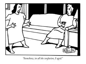 """Somehow, in all the confusion, I aged."" - New Yorker Cartoon by Bruce Eric Kaplan"