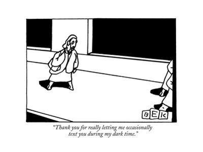 """""""Thank you for really letting me occasionally text you during my dark time - New Yorker Cartoon by Bruce Eric Kaplan"""