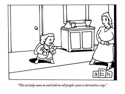 """""""The art lady came in and told me all people want is derivative crap."""" - New Yorker Cartoon by Bruce Eric Kaplan"""