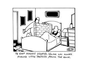 """""""To Keep himself occupied, Walter was always finding little projects aroun?"""" - New Yorker Cartoon by Bruce Eric Kaplan"""