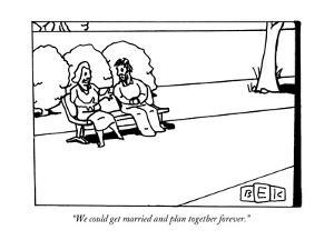 """We could get married and plan together forever."" - New Yorker Cartoon by Bruce Eric Kaplan"