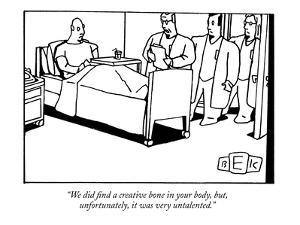 """We did find a creative bone in your body, but, unfortunately, it was very?"" - New Yorker Cartoon by Bruce Eric Kaplan"
