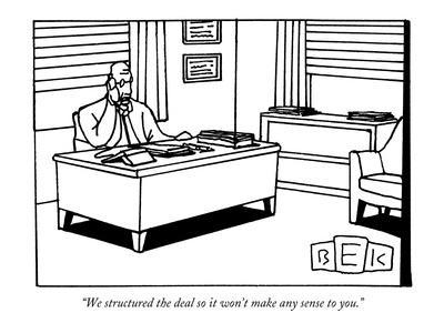 """We structured the deal so it won't make any sense to you."" - New Yorker Cartoon"