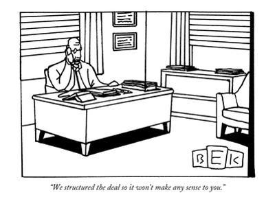 """We structured the deal so it won't make any sense to you."" - New Yorker Cartoon by Bruce Eric Kaplan"