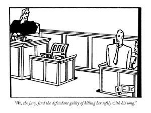 """We, the jury, find the defendant guilty of killing her softly with his so?"" - New Yorker Cartoon by Bruce Eric Kaplan"