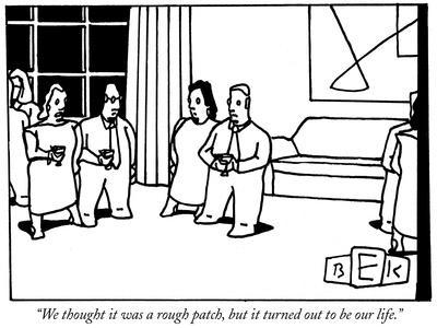 """We thought it was a rough patch, but it turned out to be our life."" - New Yorker Cartoon"