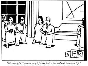 """We thought it was a rough patch, but it turned out to be our life."" - New Yorker Cartoon by Bruce Eric Kaplan"