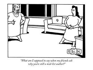 """What am I supposed to say when my friends ask why you're still a mid-list?"" - New Yorker Cartoon by Bruce Eric Kaplan"