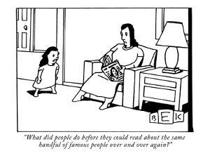 """What did people do before they could read about the same handful of famou?"" - New Yorker Cartoon by Bruce Eric Kaplan"