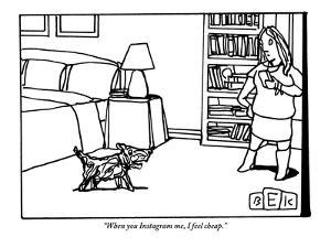 """""""When you Instagram me, I feel cheap."""" - New Yorker Cartoon by Bruce Eric Kaplan"""