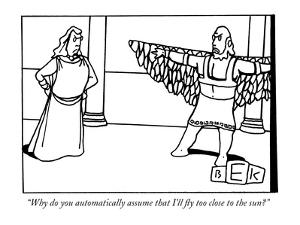 """Why do you automatically assume that I'll fly too close to the sun?"" - New Yorker Cartoon by Bruce Eric Kaplan"