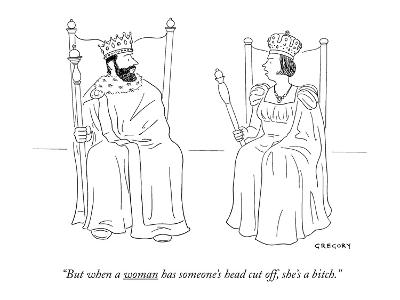 """But when a woman has someone's head cut off she's a bitch."" - New Yorker Cartoon-Alex Gregory-Premium Giclee Print"