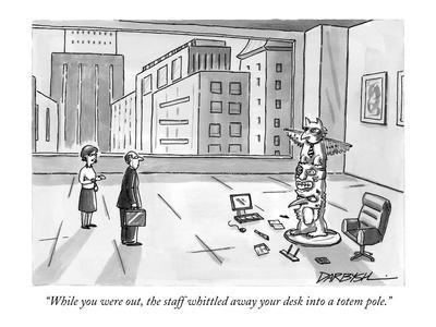 """""""While you were out, the staff whittled away your desk into a totem pole."""" - New Yorker Cartoon"""